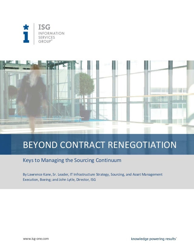 www.isg-one.com BEYOND CONTRACT RENEGOTIATION Keys to Managing the Sourcing Continuum By Lawrence Kane, Sr. Leader, IT Inf...