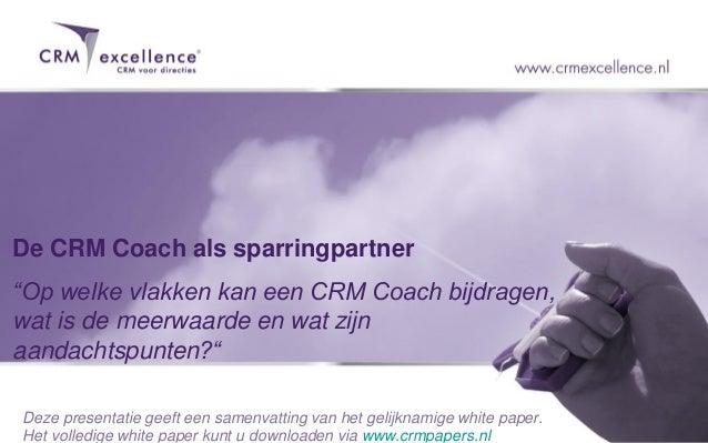 """De CRM Coach als sparringpartner""""Op welke vlakken kan een CRM Coach bijdragen,wat is de meerwaarde en wat zijnaandachtspun..."""