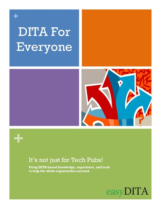+  DITA For Everyone  + It's not just for Tech Pubs! Using DITA-based knowledge, experience, and tools to help the whole o...