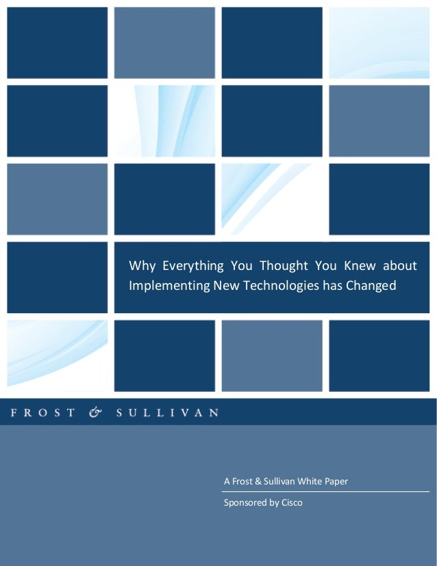 A Frost & Sullivan White Paper Sponsored by Cisco Why Everything You Thought You Knew about Implementing New Technologies ...