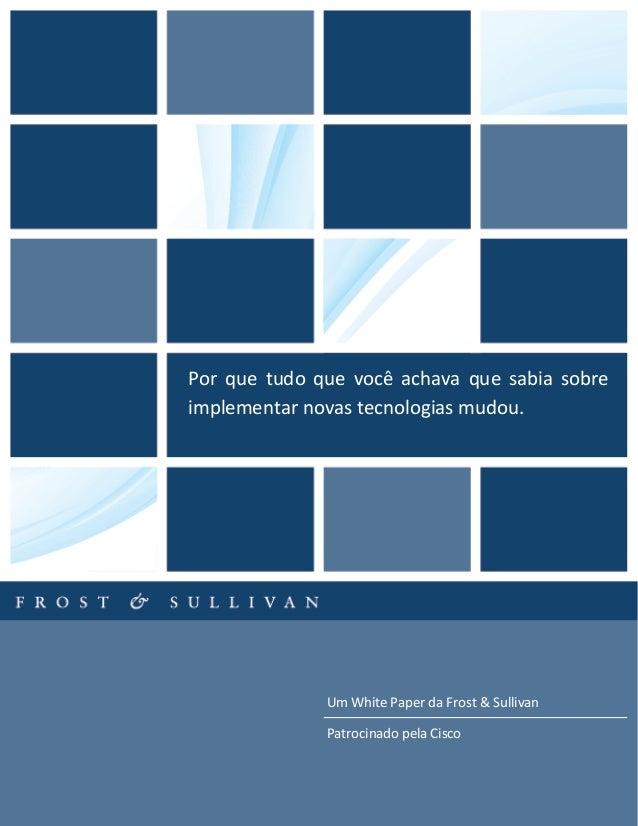 Um White Paper da Frost & Sullivan Patrocinado pela Cisco Por que tudo que você achava que sabia sobre implementar novas t...