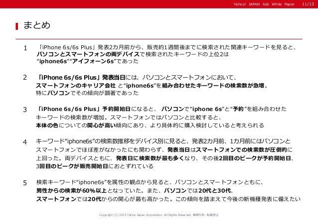 Yahoo! JAPAN Ads White Paper まとめ 1 「iPhone 6s/6s Plus」発表2カ月前から、販売約1週間後までに検索された関連キーワードを見ると、 パソコンとスマートフォンの両デバイスで検索されたキーワードの上...