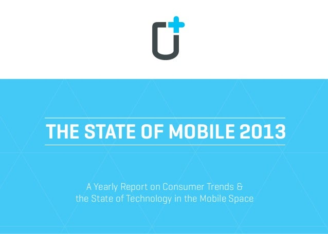 THE STATE OF MOBILE 2013 A Yearly Report on Consumer Trends & the State of Technology in the Mobile Space