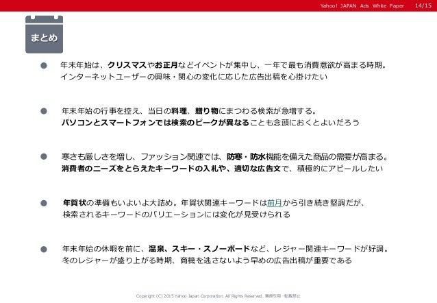 Yahoo! JAPAN Ads White Paper まとめ 寒さも厳しさを増し、ファッション関連では、防寒・防水機能を備えた商品の需要が高まる。 消費者のニーズをとらえたキーワードの入札や、適切な広告文で、積極的にアピールしたい 年賀状の...