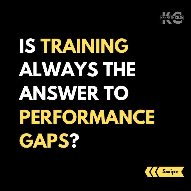 IS TRAINING ALWAYS THE ANSWER TO PERFORMANCE GAPS? Swipe