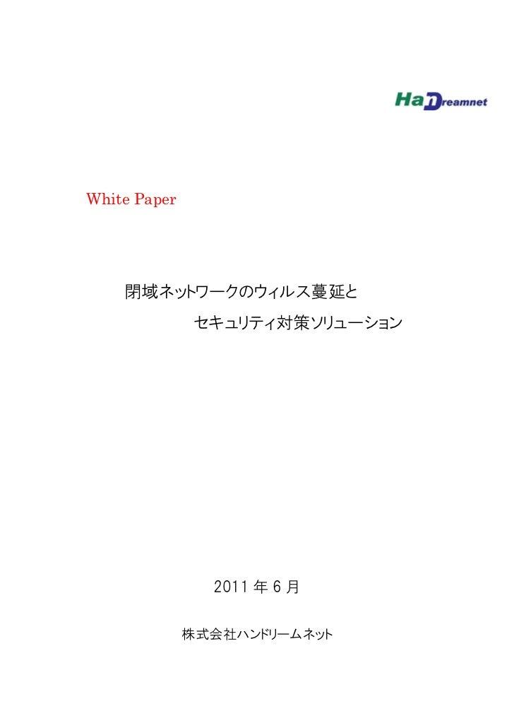 White Paper    閉域ネットワークのウィルス蔓延と               セキュリティ対策ソリューション                2011 年 6 月              株式会社ハンドリームネット