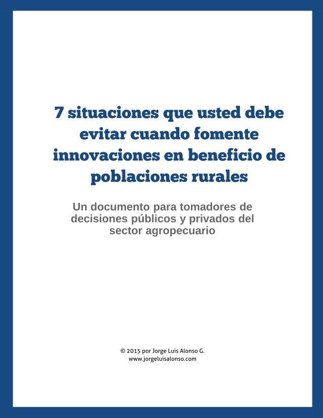 7 situaciones que usted debe evitar cuando fomente innovaciones en beneficio de poblaciones rurales Un documento para toma...