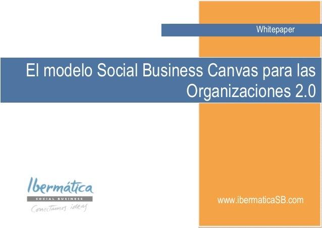 WHITEPAPERWhitepaperwww.ibermaticaSB.comEl modelo Social Business Canvas para lasOrganizaciones 2.0Whitepaper