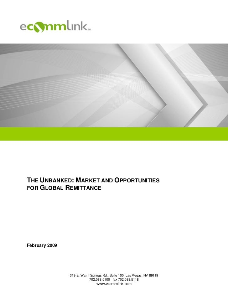 THE UNBANKED: MARKET AND OPPORTUNITIESFOR GLOBAL REMITTANCEFebruary 2009                319 E. Warm Springs Rd., Suite 100...