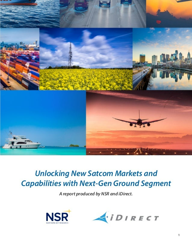 1 A report produced by NSR and iDirect. Unlocking New Satcom Markets and Capabilities with Next-Gen Ground Segment