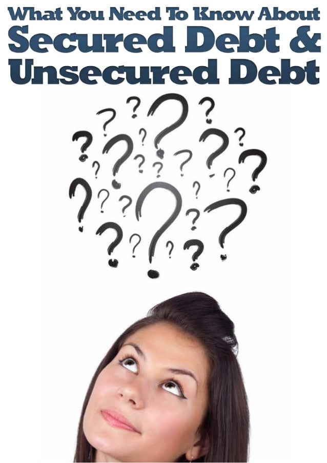 July 2013 2 What You Need To Know about Secured Debt & Unsecured Debt There are two major types of debt: secured debt and ...