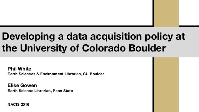 Developing a data acquisition policy at the University of Colorado Boulder Phil White Earth Sciences & Environment Librari...