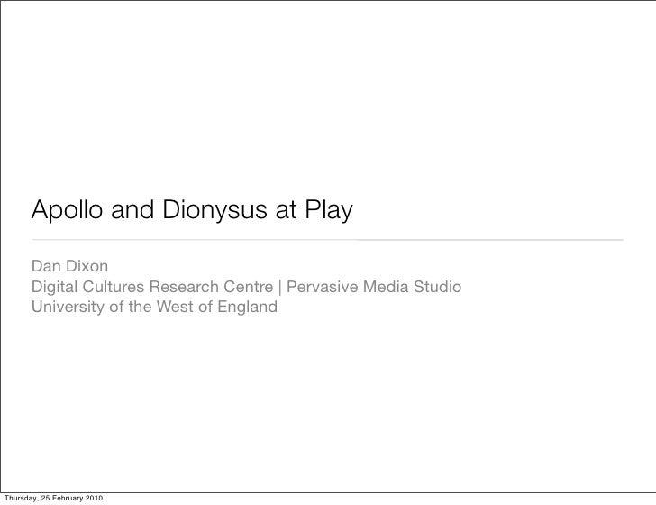 Apollo and Dionysus at Play        Dan Dixon        Digital Cultures Research Centre | Pervasive Media Studio        Unive...