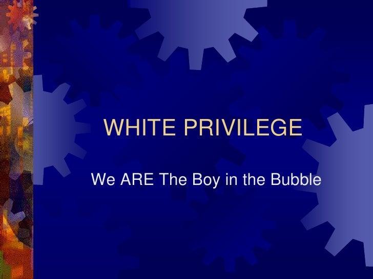 WHITE PRIVILEGE  We ARE The Boy in the Bubble