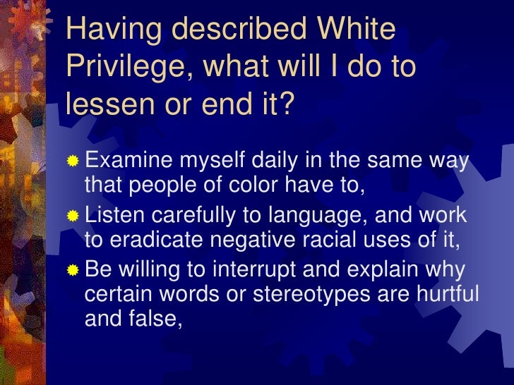 daily effects of white privilege So this essay is pretty old, but it's still relevant i've seen a few redditors react pretty negatively to the concept of white privilege, some of them calling it.