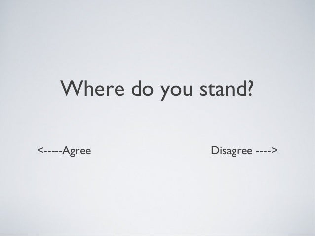 Where do you stand? <-----Agree Disagree ---->