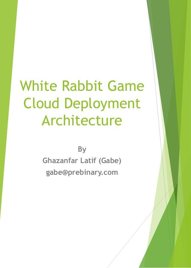 White Rabbit Game Cloud Deployment Architecture By Ghazanfar Latif (Gabe) gabe@prebinary.com