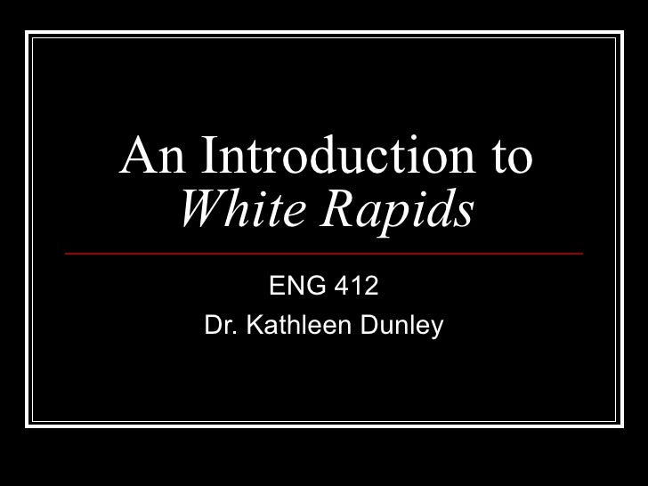 An Introduction to  White Rapids ENG 412 Dr. Kathleen Dunley