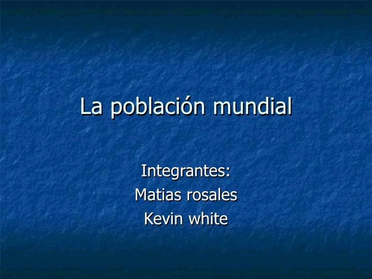 La población mundial Integrantes: Matias rosales Kevin white