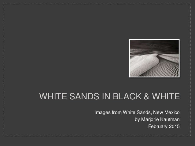 Images from White Sands, New Mexico by Marjorie Kaufman February 2015 WHITE SANDS IN BLACK & WHITE