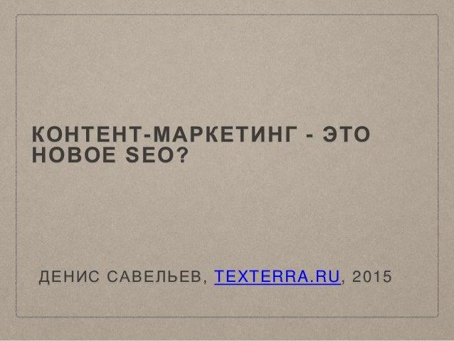 КОНТЕНТ-МАРКЕТИНГ - ЭТО НОВОЕ SEO? ДЕНИС САВЕЛЬЕВ, TEXTERRA.RU, 2015