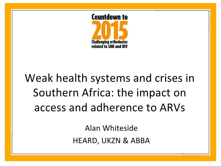 Weak health systems and crises in Southern Africa: the impact on access and adherence to ARVs Alan Whiteside HEARD, UKZN &...