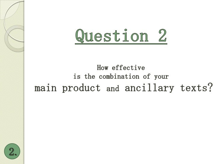 Question 2<br />2.<br />How effective <br />is the combination of your<br /> main product and ancillary texts?<br />