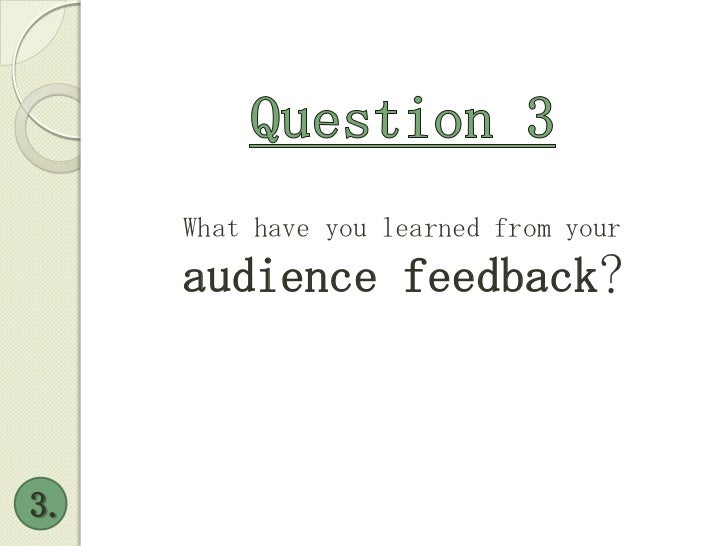 Question 3<br />What have you learned from your <br />audience feedback?<br />3.<br />