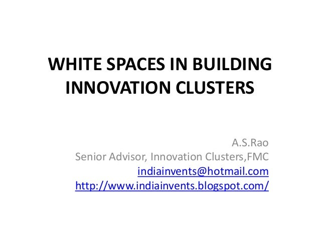 WHITE SPACES IN BUILDING INNOVATION CLUSTERS                                  A.S.Rao  Senior Advisor, Innovation Clusters...