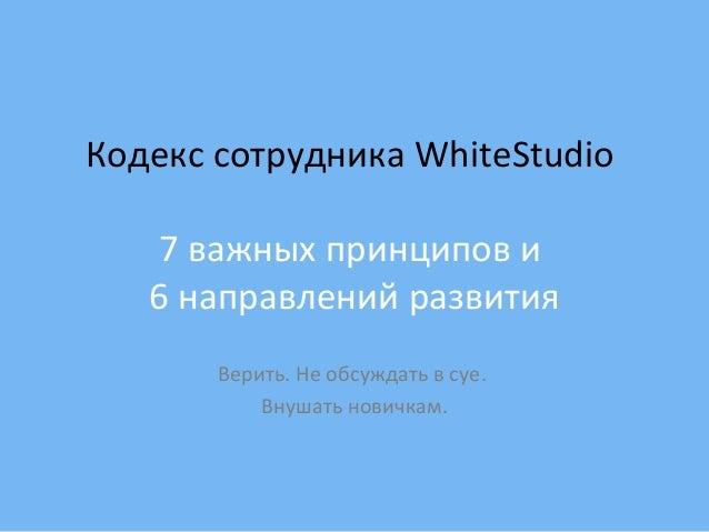 Кодекс сотрудника WhiteStudio 7 важных принципов и 6 направлений развития Верить. Не обсуждать в суе. Внушать новичкам.