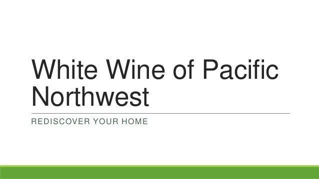 White Wine of Pacific Northwest REDISCOVER YOUR HOME