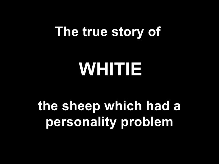 The true story of     the sheep which had a personality problem WHITIE