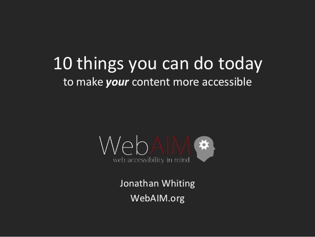 10 things you can do today to make your content more accessible Jonathan Whiting WebAIM.org