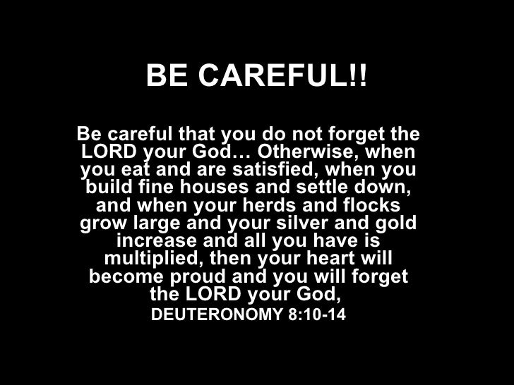 BE CAREFUL!! Be careful that you do not forget the LORD your God… Otherwise, when you eat and are satisfied, when you buil...