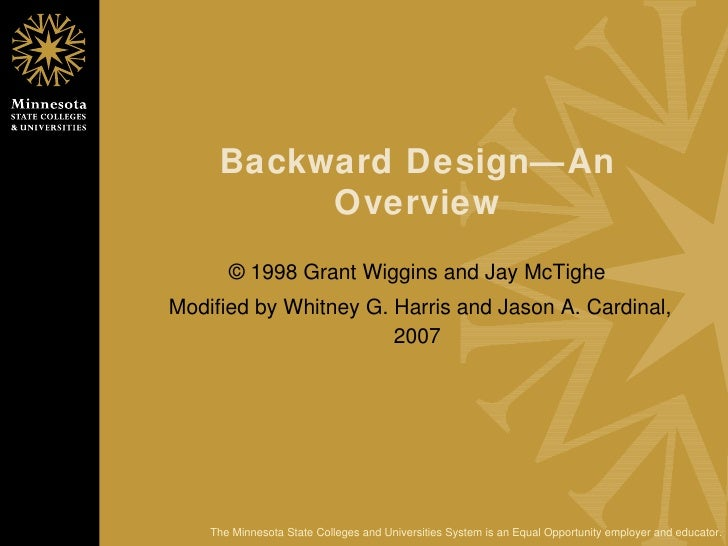 Backward Design—An Overview © 1998 Grant Wiggins and Jay McTighe Modified by Whitney G. Harris and Jason A. Cardinal, 2007