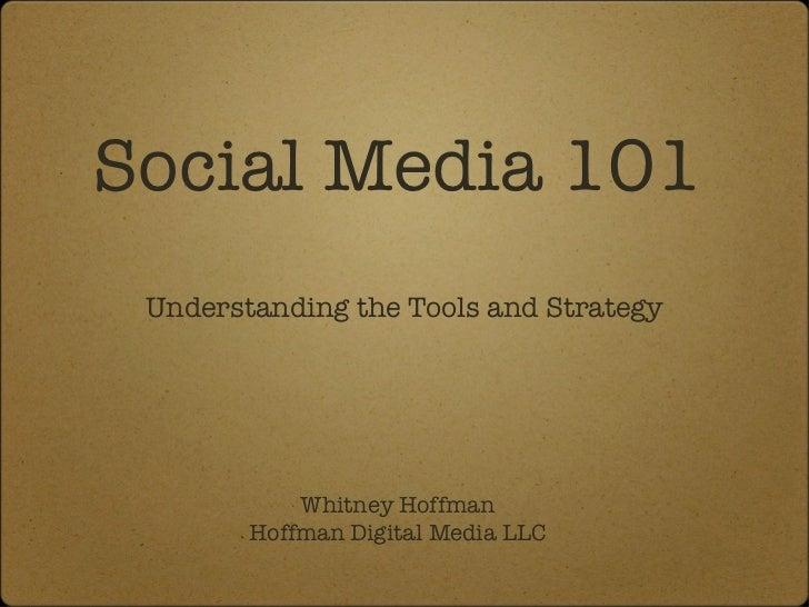 Social Media 101 <ul><li>Understanding the Tools and Strategy </li></ul>Whitney Hoffman Hoffman Digital Media LLC