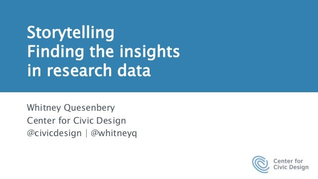 Storytelling Finding the insights in research data Whitney Quesenbery Center for Civic Design @civicdesign | @whitneyq