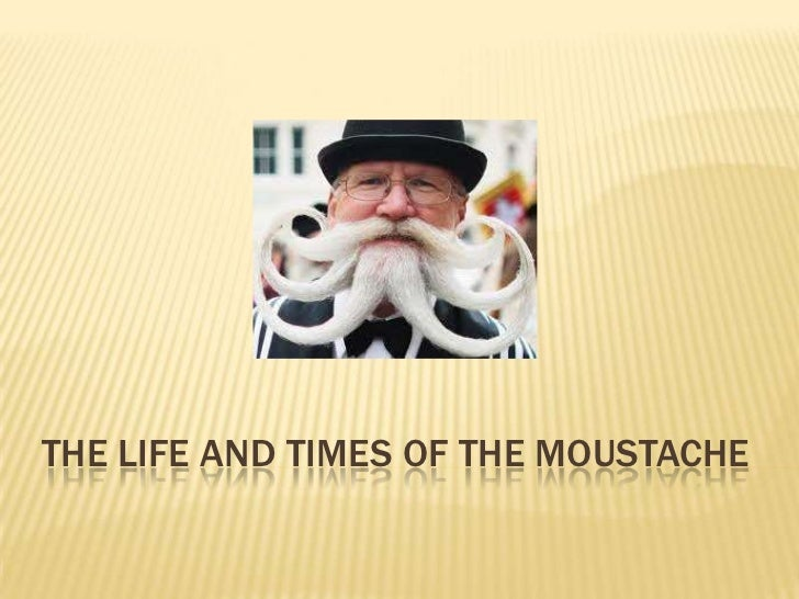 THE LIFE AND TIMES OF THE MOUSTACHE