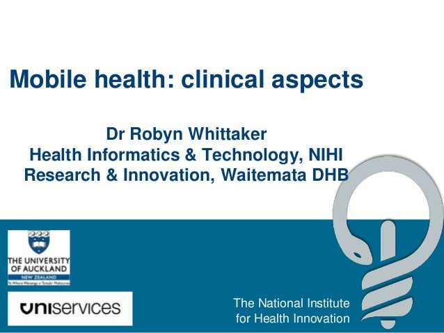 Mobile health: clinical aspects           Dr Robyn Whittaker Health Informatics & Technology, NIHI Research & Innovation, ...