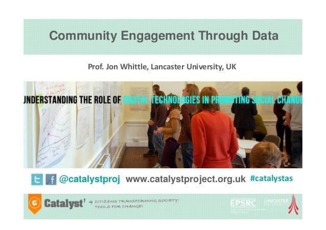 Community Engagement Through Data @catalystproj www.catalystproject.org.uk Prof. Jon Whittle, Lancaster University, UK #ca...