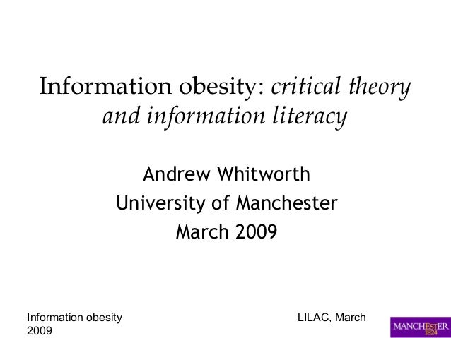 Information obesity LILAC, March 2009 Information obesity: critical theory and information literacy Andrew Whitworth Unive...