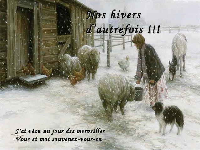 J'ai vécu un jour des merveilles Vous et moi souvenez-vous-en Nos hiversNos hivers d'autrefois !!!d'autrefois !!!