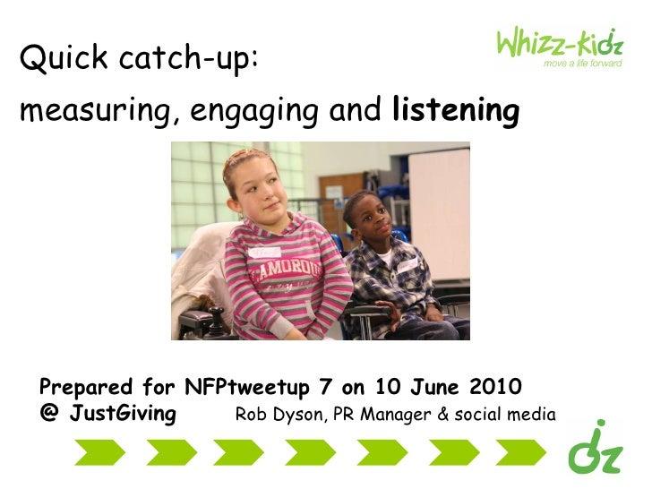 <ul><li>Quick catch-up: </li></ul><ul><li>measuring, engaging and  listening   </li></ul>Prepared for NFPtweetup 7 on 10 J...