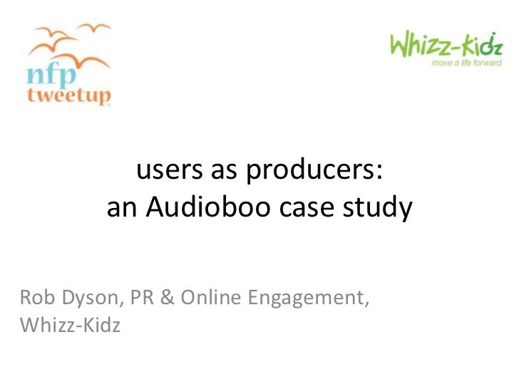 users as producers:        an Audioboo case studyRob Dyson, PR & Online Engagement,Whizz-Kidz
