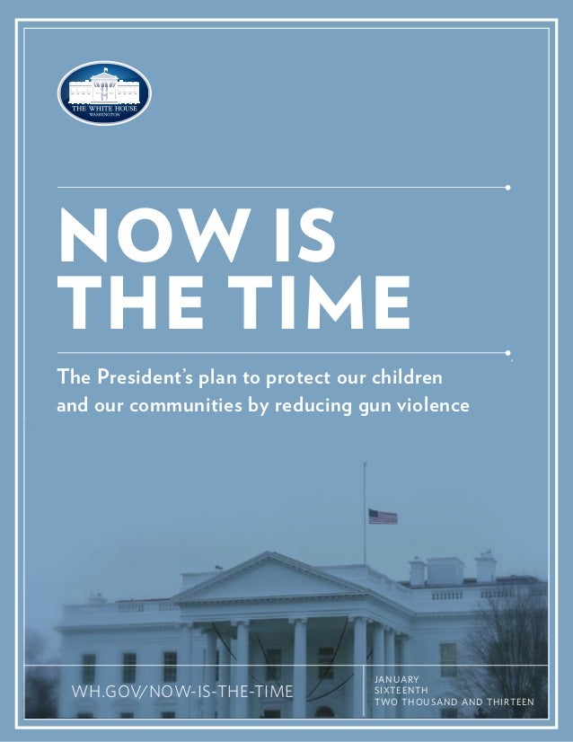 NOW ISTHE TIMEThe President's plan to protect our childrenand our communities by reducing gun violence                    ...