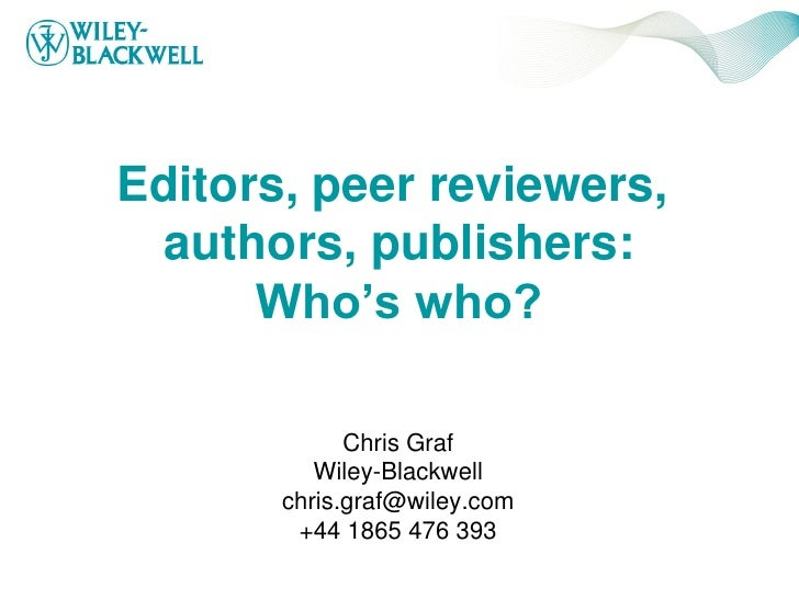 Editors, peer reviewers,  authors, publishers:       Who's who?               Chris Graf           Wiley-Blackwell        ...