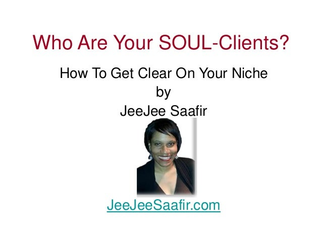 Who Are Your SOUL-Clients?  How To Get Clear On Your Niche  by  JeeJee Saafir  JeeJeeSaafir.com