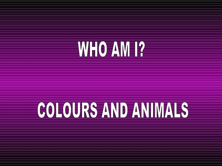 WHO AM I? COLOURS AND ANIMALS