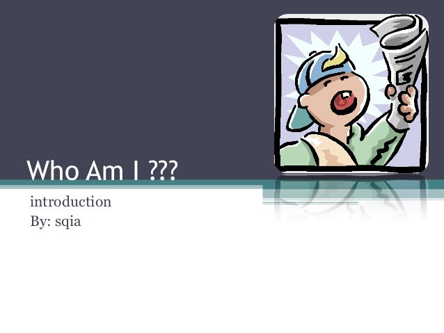 Who Am I ??? introduction By: sqia