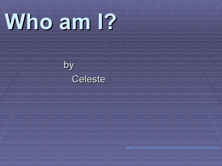 Who am I? <ul><li>by  </li></ul><ul><li>Celeste  </li></ul>http://www.international.ucla.edu/cms/images/Bill-Clinton.jpg